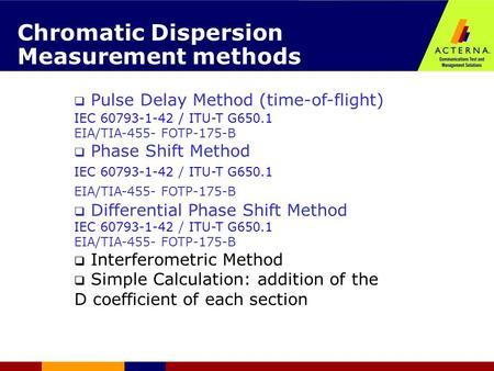 Chromatic Dispersion Measurement methods  Pulse Delay Method (time-of-flight) ‏ IEC 60793-1-42 / ITU-T G650.1 EIA/TIA-455- FOTP-175-B  Phase Shift Method.