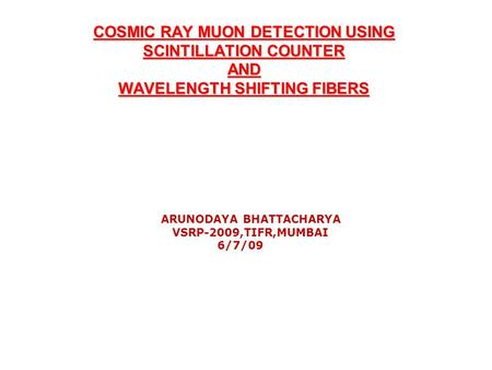 COSMIC RAY MUON DETECTION USING SCINTILLATION COUNTER AND WAVELENGTH SHIFTING FIBERS ARUNODAYA BHATTACHARYA VSRP-2009,TIFR,MUMBAI 6/7/09.