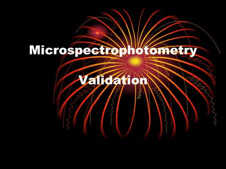 Microspectrophotometry Validation. Reasons for Changing Instruments Reduced reliability. Limited efficiency. Limited availability and cost of replacement.