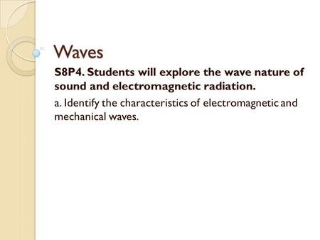 Waves S8P4. Students will explore the wave nature of sound and electromagnetic radiation. a. Identify the characteristics of electromagnetic and mechanical.