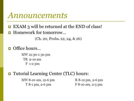 Announcements  EXAM 3 will be returned at the END of class!  Homework for tomorrow… (Ch. 20, Probs. 22, 24, & 26)  Office hours… MW 12:30-1:30 pm TR.