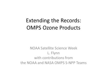 Extending the Records: OMPS Ozone Products NOAA Satellite Science Week L. Flynn with contributions from the NOAA and NASA OMPS S-NPP Teams.