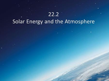 22.2 Solar Energy and the Atmosphere. What happens to incoming solar radiation? 1.Scattered 2.Reflected 3.Absorbed.