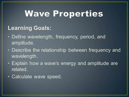 Learning Goals: Define wavelength, frequency, period, and amplitude. Describe the relationship between frequency and wavelength. Explain how a wave's energy.
