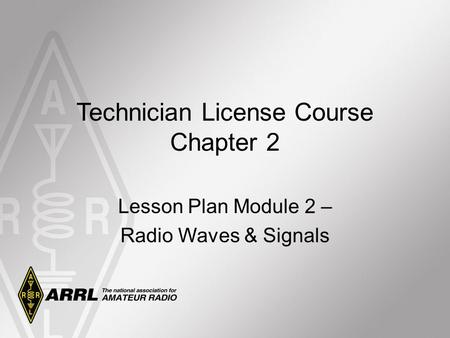 Technician License Course Chapter 2 Lesson Plan Module 2 – Radio Waves & Signals.