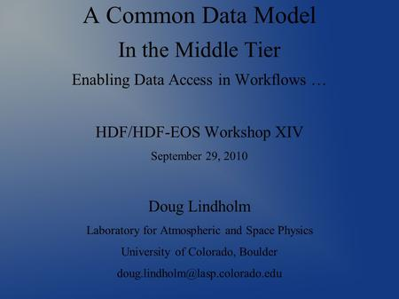 A Common Data Model In the Middle Tier Enabling Data Access in Workflows … HDF/HDF-EOS Workshop XIV September 29, 2010 Doug Lindholm Laboratory for Atmospheric.