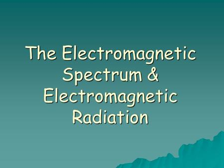 The Electromagnetic Spectrum & Electromagnetic Radiation