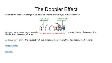 The Doppler Effect Refers to the frequency change in waves as objects move toward you or away from you. As things move toward you – waves become compressed,