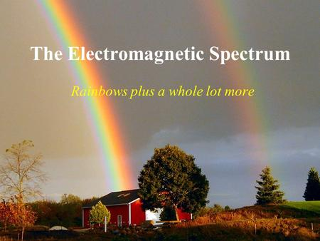 The Electromagnetic Spectrum Rainbows plus a whole lot more.