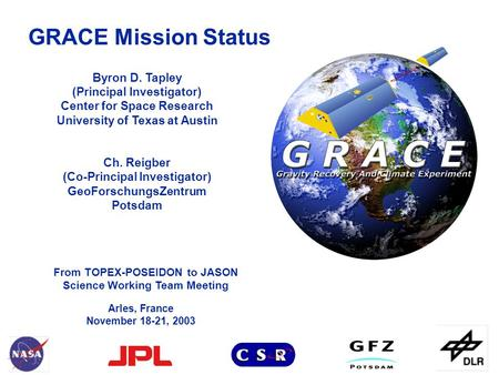 From TOPEX-POSEIDON to JASON Science Working Team Meeting GRACE Mission Status Arles, France November 18-21, 2003 Byron D. Tapley (Principal Investigator)