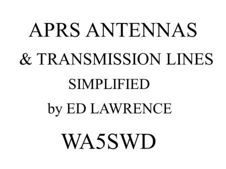 APRS ANTENNAS by ED LAWRENCE WA5SWD SIMPLIFIED & TRANSMISSION LINES.