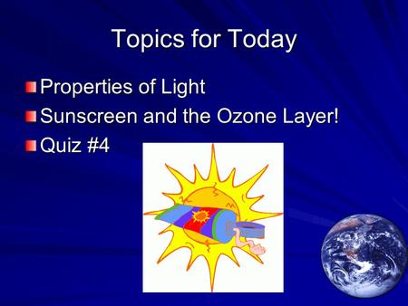 Topics for Today Properties of Light Sunscreen and the Ozone Layer! Quiz #4.
