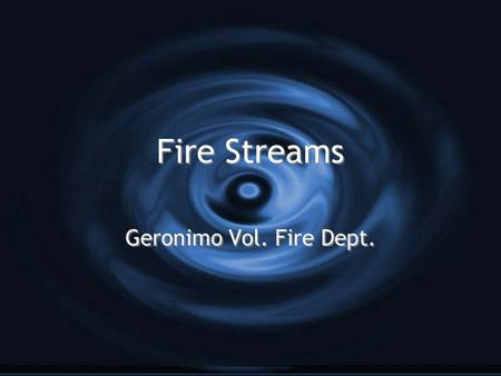 Fire Streams Geronimo Vol. Fire Dept.. Extinguishing Properties of Water G Water extinguishes fires by G Cooling G Remove heat from the fire G Smothering.