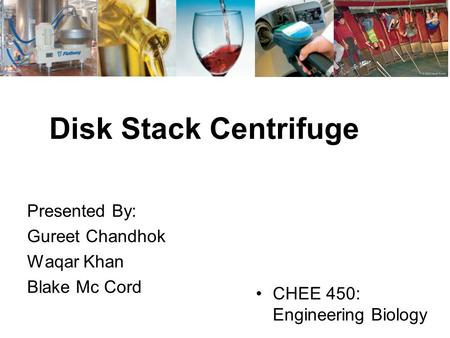 Disk Stack Centrifuge Presented By: Gureet Chandhok Waqar Khan Blake Mc Cord CHEE 450: Engineering Biology.