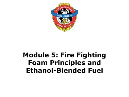 Module 5: Fire Fighting Foam Principles and Ethanol-Blended Fuel.