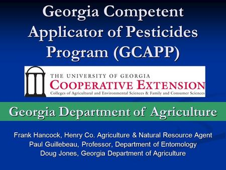 Georgia Competent Applicator of Pesticides Program (GCAPP) Frank Hancock, Henry Co. <strong>Agriculture</strong> & Natural Resource Agent Paul Guillebeau, Professor, Department.