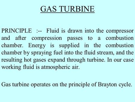 GAS TURBINE PRINCIPLE :-- Fluid is drawn into the compressor and after compression passes to a combustion chamber. Energy is supplied in the combustion.