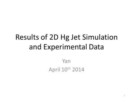Results of 2D Hg Jet Simulation and Experimental Data Yan April 10 th 2014 1.