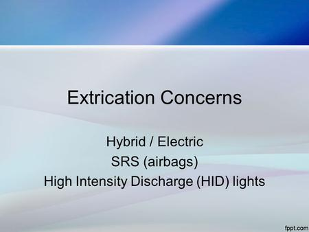 Extrication Concerns Hybrid / Electric SRS (airbags) High Intensity Discharge (HID) lights.