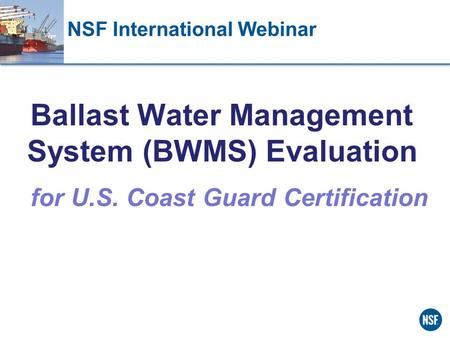 NSF International Webinar Ballast Water Management System (BWMS) Evaluation for U.S. Coast Guard Certification.