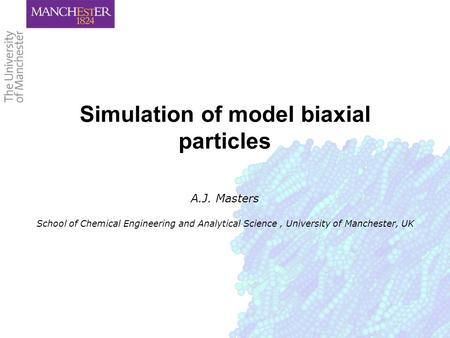Simulation of model biaxial particles A.J. Masters School of Chemical Engineering and Analytical Science, University of Manchester, UK.