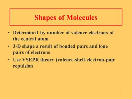1 Shapes of Molecules Determined by number of valence electrons of the central atom 3-D shape a result of bonded pairs and lone pairs of electrons Use.
