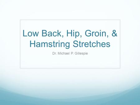 Low Back, Hip, Groin, & Hamstring Stretches Dr. Michael P. Gillespie.