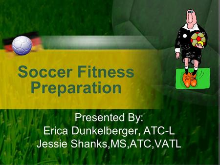 Soccer Fitness Preparation Presented By: Erica Dunkelberger, ATC-L Jessie Shanks,MS,ATC,VATL.