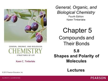 General, Organic, and Biological Chemistry Fourth Edition Karen Timberlake 5.8 Shapes and Polarity of Molecules Chapter 5 Compounds and Their Bonds © 2013.