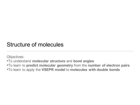 Structure of molecules Objectives: To understand molecular structure and bond angles To learn to predict molecular geometry from the number of electron.
