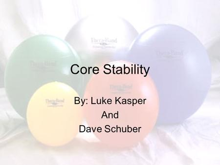 "Core Stability By: Luke Kasper And Dave Schuber. What is ""the Core"" It is the lumbo-pelvic- hip complex –Center of Gravity is located there –Where all."