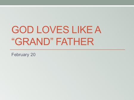 "GOD LOVES LIKE A ""GRAND"" FATHER February 20. Think About It … What memory do you have of a teacher at school, church, or home helping you master some."