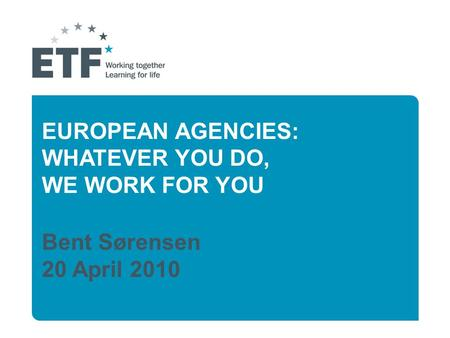 EUROPEAN AGENCIES: WHATEVER YOU DO, WE WORK FOR YOU Bent Sørensen 20 April 2010.
