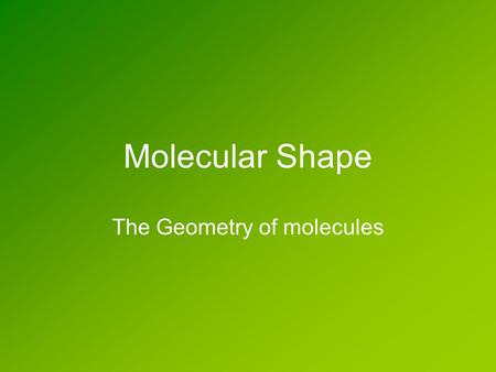 Molecular Shape The Geometry of molecules. Molecular Geometry nuclei The shape of a molecule is determined by where the nuclei are located. nuclei electron.