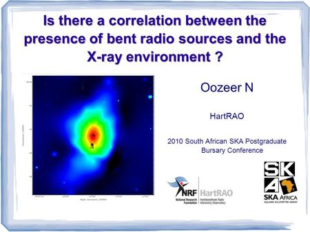 Is there a correlation between the presence of bent radio sources and the X-ray environment ? Oozeer N HartRAO 2010 South African SKA Postgraduate Bursary.