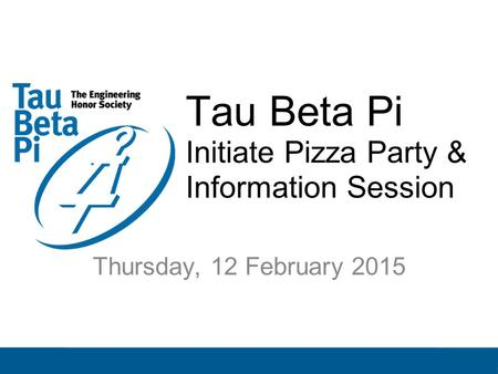 Tau Beta Pi Initiate Pizza Party & Information Session Thursday, 12 February 2015.