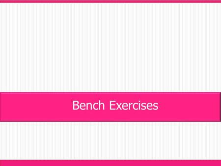 Bench Exercises. - Student stands square to the bench. - Feet shoulder width apart with knees bent and torso bent forward. - Jump forward onto the bench.