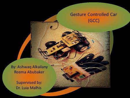 Gesture Controlled Car (GCC) By: Ashwaq Alkailany Reema Abubaker Supervised by: Dr. Luia Malhis.