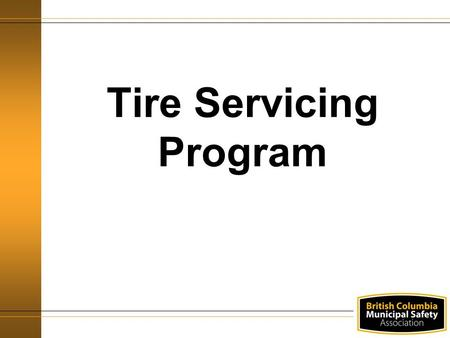Tire Servicing Program. Agenda WorkSafeBC Requirements Definitions Responsibilities General safety.