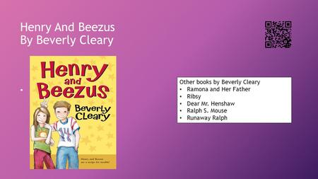 Henry And Beezus By Beverly Cleary Other books by Beverly Cleary Ramona and Her Father Ribsy Dear Mr. Henshaw Ralph S. Mouse Runaway Ralph.