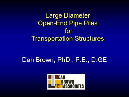 Large Diameter Open-End Pipe Piles for Transportation Structures Dan Brown, PhD., P.E., D.GE.