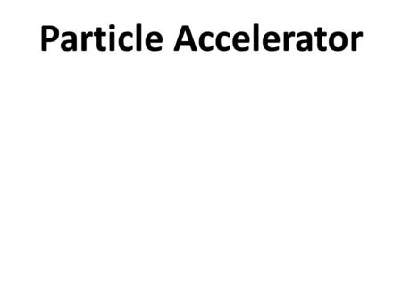 Particle Accelerator. Particle accelerators It is a device that provides – forces on charge particles – by some combinations of electric & magnetic fields,