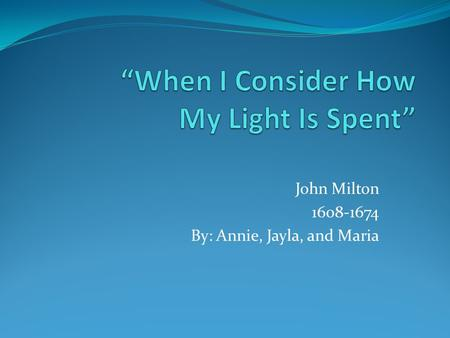 John Milton 1608-1674 By: Annie, Jayla, and Maria.