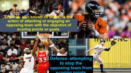 Offense- also known as attack, is the action of attacking or engaging an opposing team with the objective of scoring points or goals. Defense- attempting.