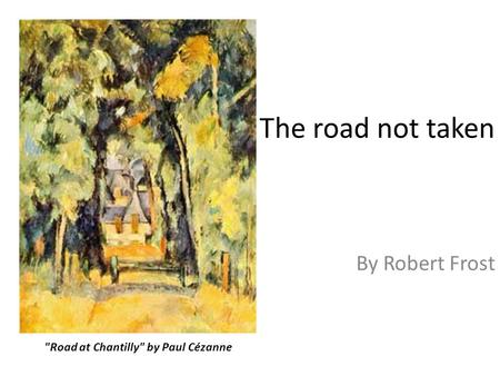 The road not taken By Robert Frost Road at Chantilly by Paul Cézanne.
