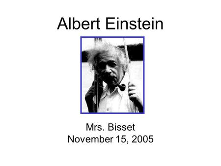 Albert Einstein Mrs. Bisset November 15, 2005. Biography Information Born March 14 1879 - Ulm, Germany, died April 18 1955, Princeton, USA Became a Swiss.