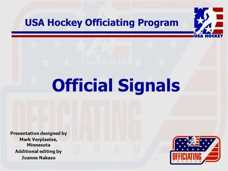 Official Signals Presentation designed by Mark Verplaetse, Minnesota Additional editing by Joanne Nakaso USA Hockey Officiating Program.