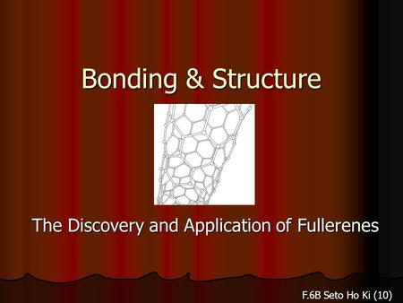 Bonding & Structure The Discovery and Application of Fullerenes F.6B Seto Ho Ki (10)