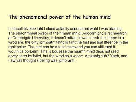 The phenomenal power of the human mind I cdnuolt blveiee taht I cluod aulaclty uesdnatnrd waht I was rdanieg The phaonmneal pweor of the hmuan mnid! Aoccdrnig.