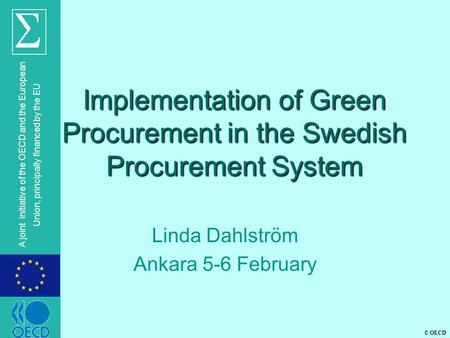 © OECD A joint initiative of the OECD and the European Union, principally financed by the EU Implementation of Green Procurement in the Swedish Procurement.